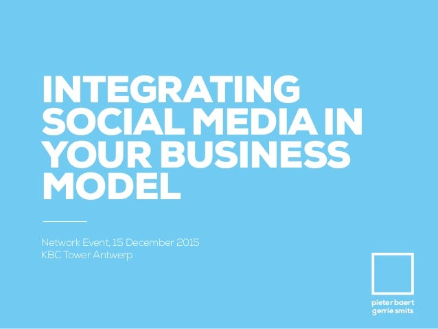 pieter baert gerrie smits INTEGRATING SOCIALMEDIAIN YOUR BUSINESS MODEL Network Event, 15 December 2015 KBC TowerAntwerp