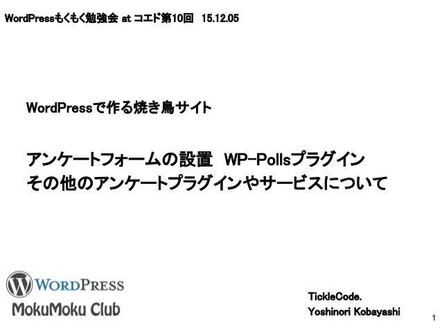 WordPressもくもく勉強会 at コエド第10回 15.12.05 アンケートフォームの設置 WP-Pollsプラグイン その他のアンケートプラグインやサービスについて TickleCode. Yoshinori Kobayashi 1 ...