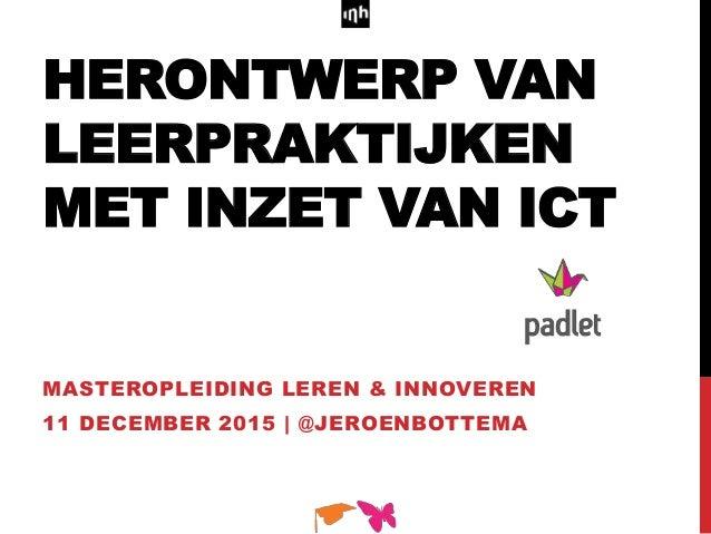 HERONTWERP VAN LEERPRAKTIJKEN MET INZET VAN ICT MASTEROPLEIDING LEREN & INNOVEREN 11 DECEMBER 2015 | @JEROENBOTTEMA