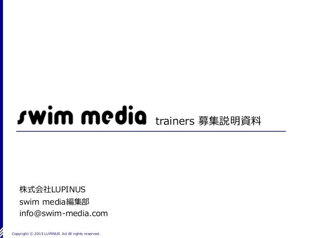 Copyright Ⓒ 2015 LUPINUS .ltd All rights reserved. trainers 募集説明資料 株式会社LUPINUS swim media編集部 info@swim-media.com