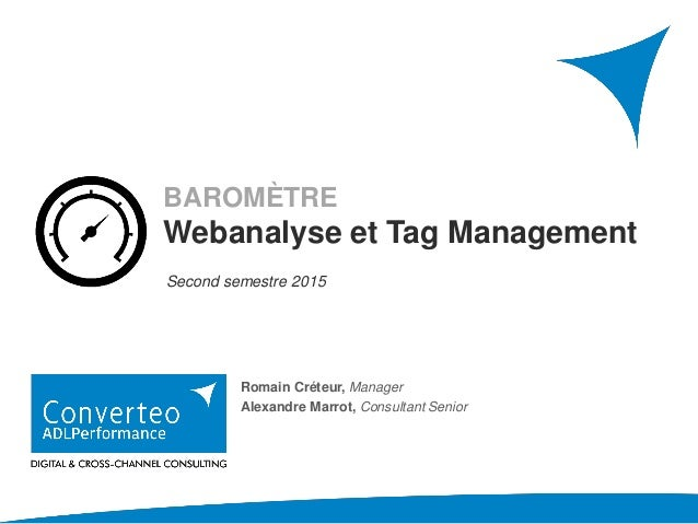 AVRIL 2016 BAROMÈTRE Webanalyse et Tag Management Second semestre 2015 Romain Créteur, Manager Alexandre Marrot, Consultan...
