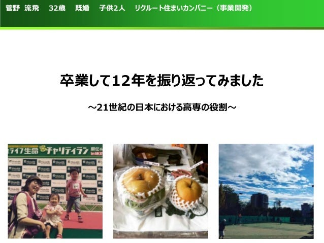 菅野 流飛 32歳 既婚 子供2人 リクルート住まいカンパニー(事業開発) 卒業して12年を振り返ってみました ~21世紀の日本における高専の役割~