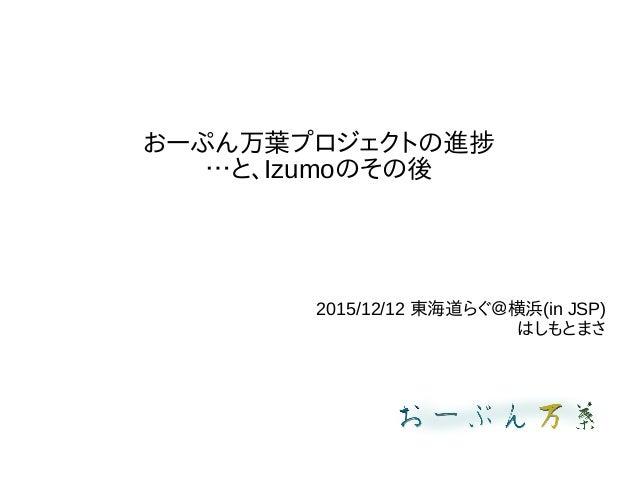 おーぷん万葉プロジェクトの進捗 …と、Izumoのその後 2015/12/12 東海道らぐ@横浜(in JSP) はしもとまさ