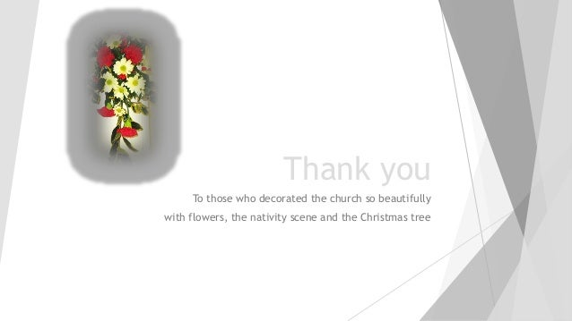 Thank you To those who decorated the church so beautifully with flowers, the nativity scene and the Christmas tree