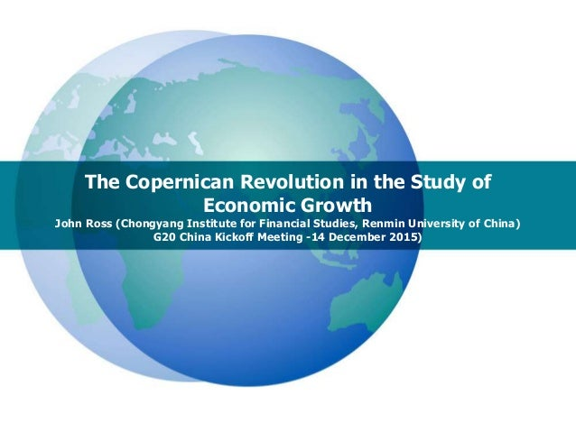 The Copernican Revolution in the Study of Economic Growth John Ross (Chongyang Institute for Financial Studies, Renmin Uni...