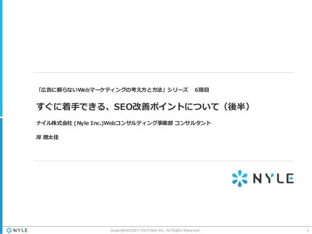 1Copyright©2007-2015 Nyle Inc. All Rights Reserved. 「広告に頼らないWebマーケティングの考え方と方法」シリーズ 6限目 すぐに着手できる、SEO改善ポイントについて(後半) ナイル株式会社 ...