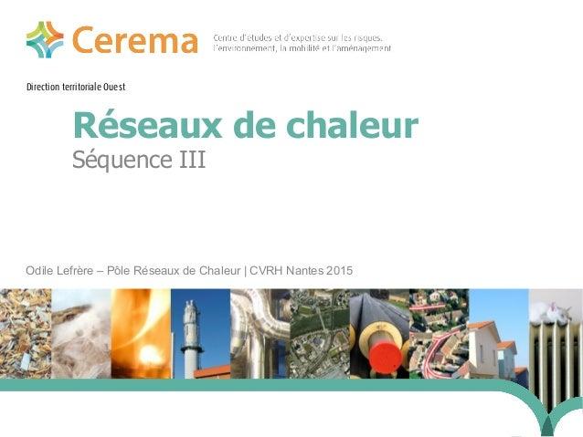 Direction territoriale Ouest Réseaux de chaleur Odile Lefrère – Pôle Réseaux de Chaleur | CVRH Nantes 2015 24 janvier 2014...