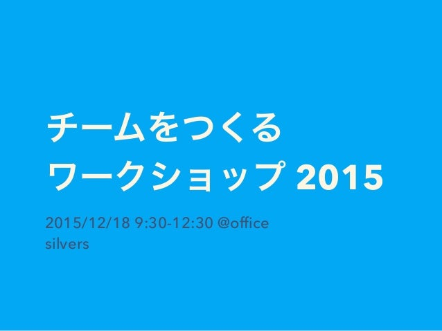 チームをつくる ワークショップ 2015 2015/12/18 9:30-12:30 @office silvers