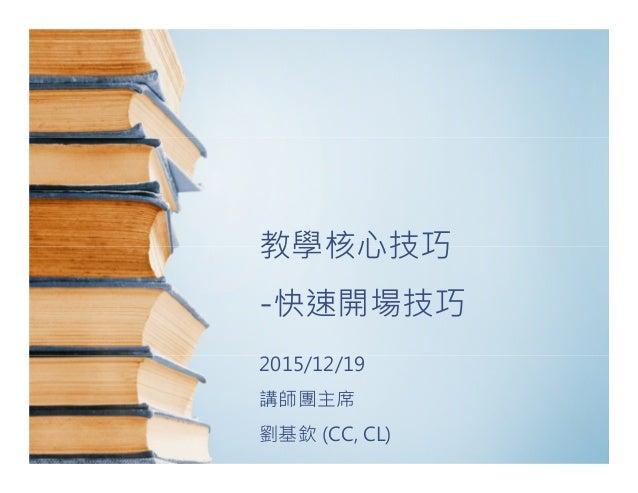 教學核心技巧 -快速開場技巧 2015/12/19 講師團主席 劉基欽 (CC, CL)