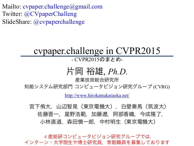 cvpaper.challenge in CVPR2015 - CVPR2015のまとめ-  片岡 裕雄, Ph.D. 産業技術総合研究所 知能システム研究部門 コンピュータビジョン研究グループ (CVRG) http://www.hirok...