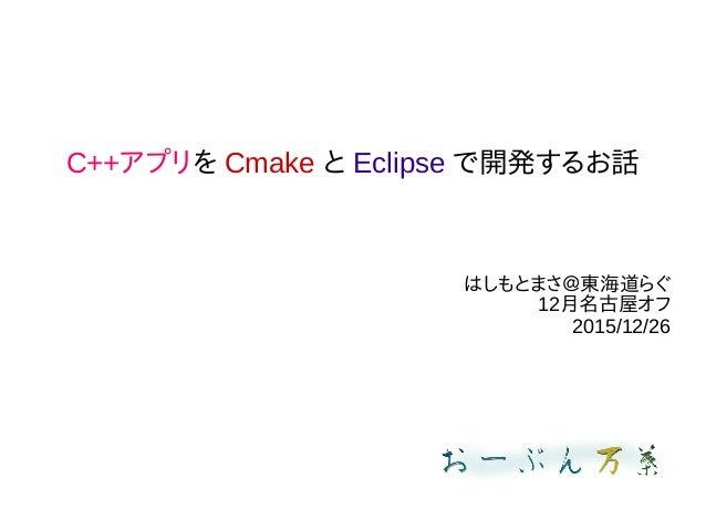 C++アプリを Cmake と Eclipse で開発するお話 はしもとまさ@東海道らぐ 12月名古屋オフ 2015/12/26