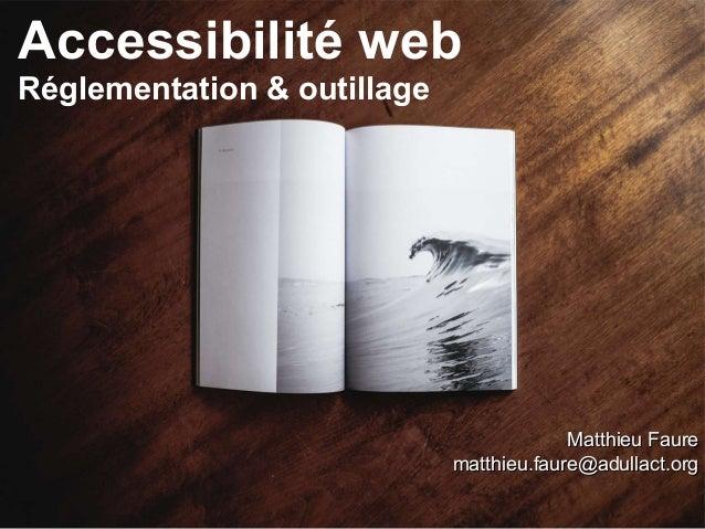 Accessibilité web Réglementation & outillage Matthieu FaureMatthieu Faure matthieu.faure@adullact.orgmatthieu.faure@adulla...