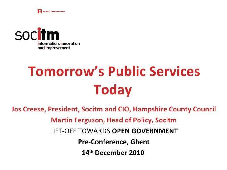 Tomorrow's Public Services Today Jos Creese, President, Socitm and CIO, Hampshire County Council Martin Ferguson, Head of ...