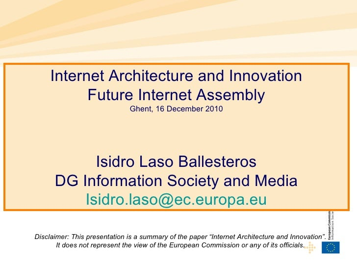 Internet Architecture and Innovation Future Internet Assembly Ghent, 16 December 2010 Isidro Laso Ballesteros DG Informati...