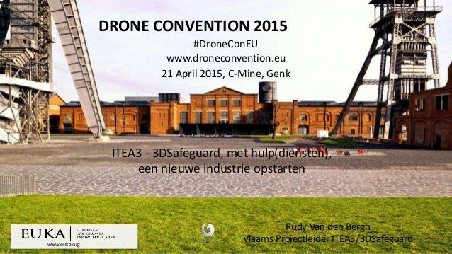 www.euka.org DRONE CONVENTION 2015 #DroneConEU www.droneconvention.eu 21 April 2015, C-Mine, Genk Rudy Van den Bergh Vlaam...