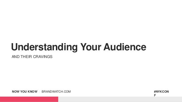 NOW YOU KNOW | BRANDWATCH.COM #NYKCON F Understanding Your Audience AND THEIR CRAVINGS