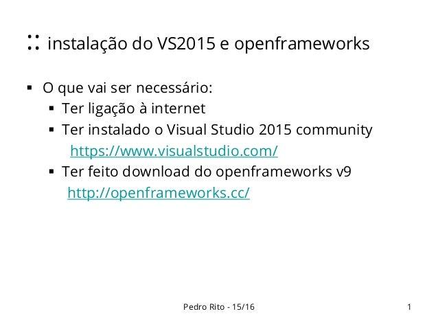 :: instalação do VS2015 e openframeworks  O que vai ser necessário:  Ter ligação à internet  Ter instalado o Visual Stu...