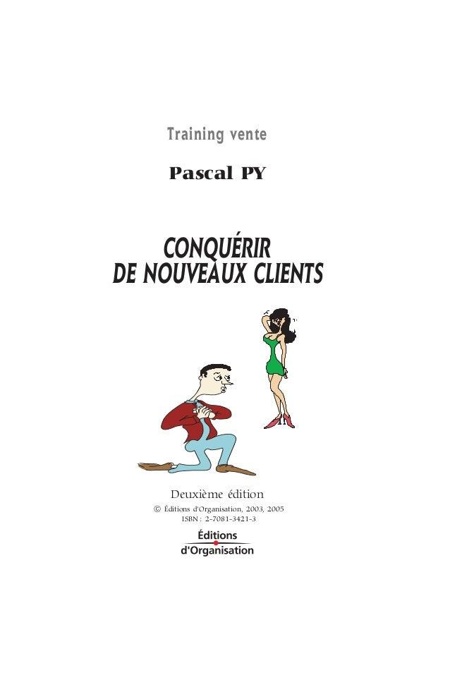 Training vente Pascal PY CONQUÉRIR DE NOUVEAUX CLIENTS Deuxième édition Q Éditions d'Organisation, 2003, 2005 ISBN : 2-708...