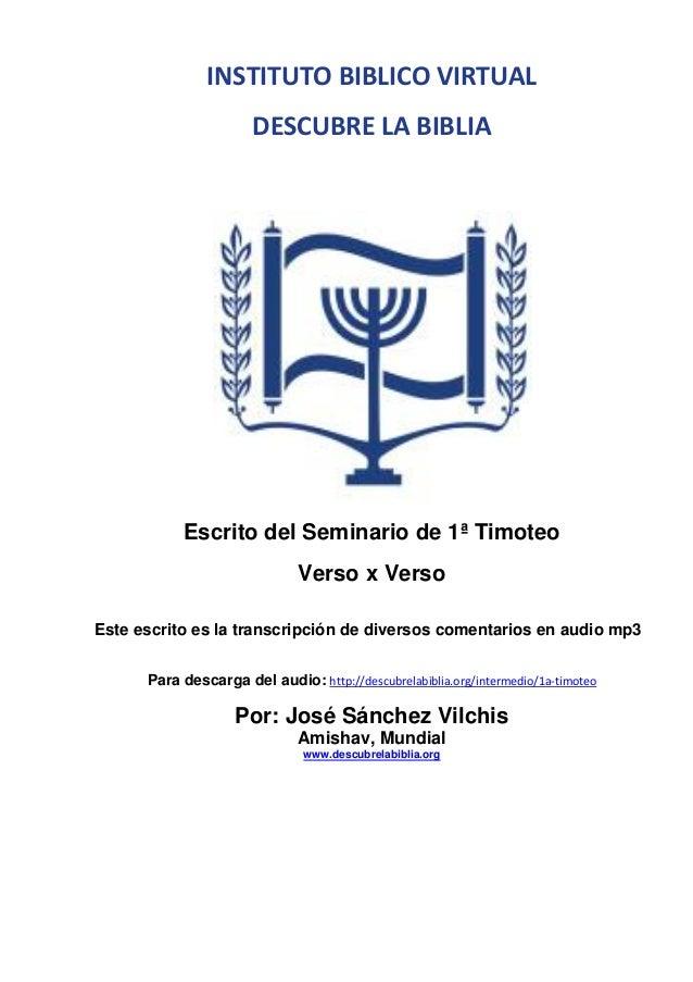 INSTITUTO BIBLICO VIRTUAL DESCUBRE LA BIBLIA  Escrito del Seminario de 1ª Timoteo Verso x Verso Este escrito es la transcr...