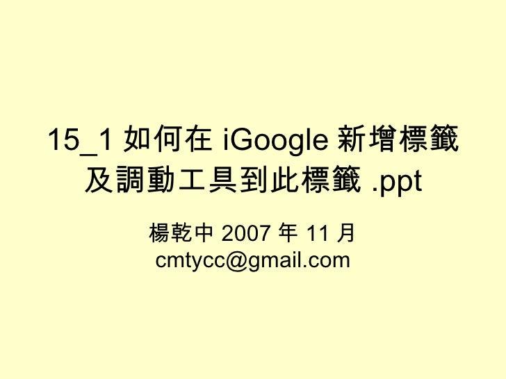 15_1 如何在 iGoogle 新增標籤及調動工具到此標籤 .ppt 楊乾中 2007 年 11 月  [email_address]