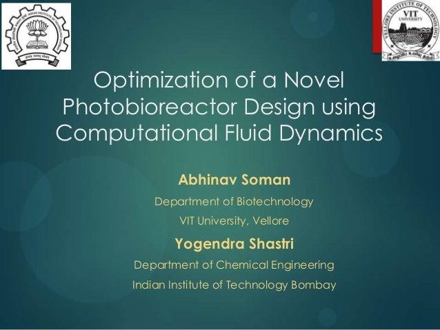 Optimization of a Novel Photobioreactor Design using Computational Fluid Dynamics Abhinav Soman Department of Biotechnolog...
