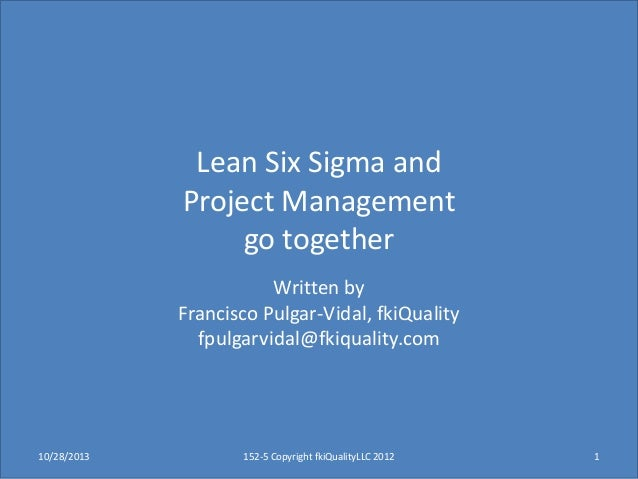 Lean Six Sigma and Project Management go together Written by Francisco Pulgar-Vidal, fkiQuality fpulgarvidal@fkiquality.co...
