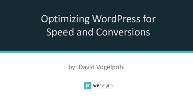 Optimizing WordPress for Speed and Conversions by: David Vogelpohl