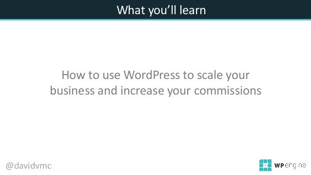 What you'll learn How to use WordPress to scale your business and increase your commissions @davidvmc