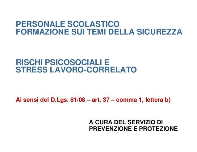 PERSONALE SCOLASTICO FORMAZIONE SUI TEMI DELLA SICUREZZA RISCHI PSICOSOCIALI E STRESS LAVORO-CORRELATO Ai sensi del D.Lgs....