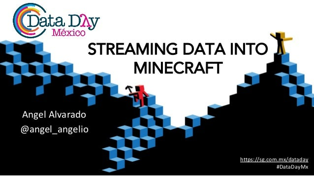 Angel Alvarado @angel_angelio https://sg.com.mx/dataday #DataDayMx STREAMING DATA INTO MINECRAFT