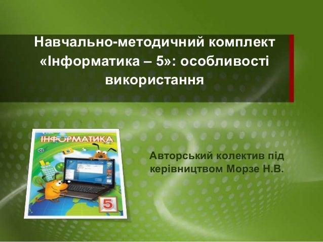 Навчально-методичний комплект «Інформатика – 5»: особливості використання  Авторський колектив під керівництвом Морзе Н.В.