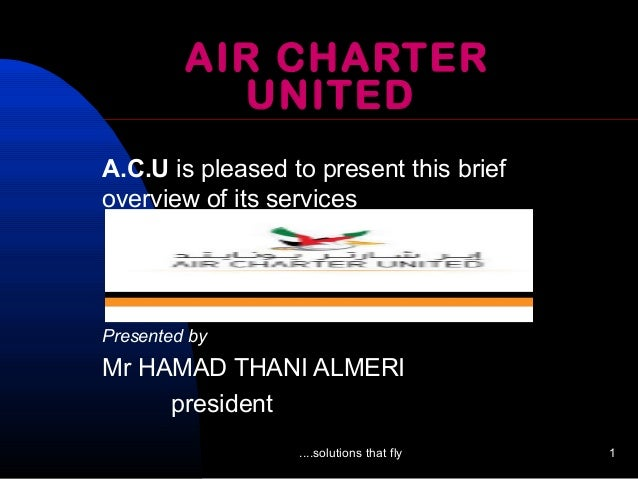 ....solutions that fly 1 AIR CHARTER UNITED A.C.U is pleased to present this brief overview of its services Presented by M...