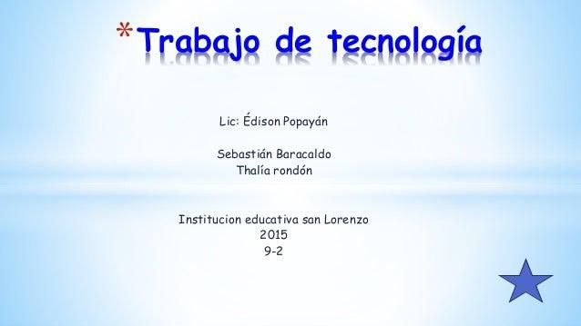 Lic: Édison Popayán Sebastián Baracaldo Thalía rondón Institucion educativa san Lorenzo 2015 9-2 *Trabajo de tecnología