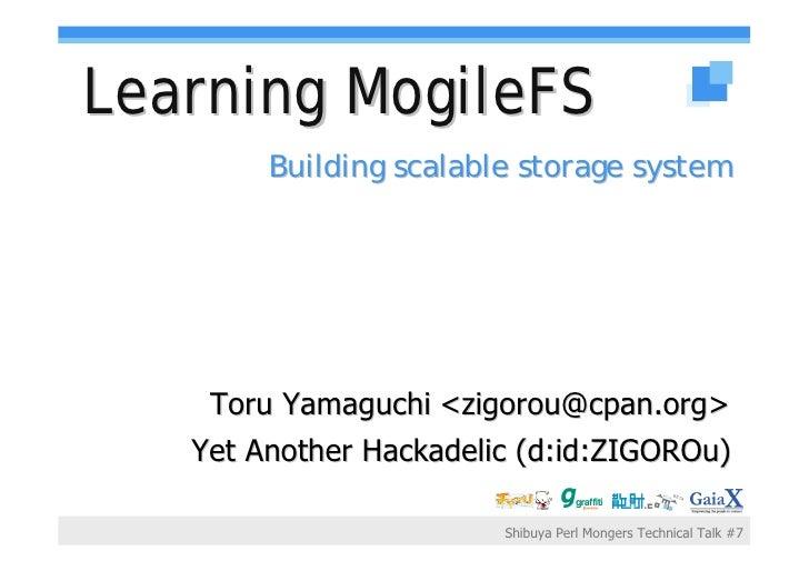 Learning MogileFS         Building scalable storage system         Toru Yamaguchi <zigorou@cpan.org>    Yet Another Hackad...