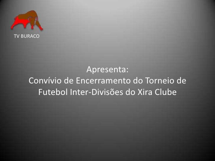 TV BURACO                        Apresenta:      Convívio de Encerramento do Torneio de        Futebol Inter-Divisões do X...