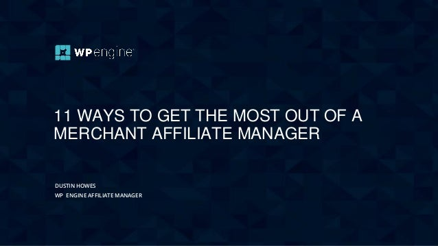 11 WAYS TO GET THE MOST OUT OF A MERCHANT AFFILIATE MANAGER DUSTIN HOWES WP ENGINE AFFILIATE MANAGER