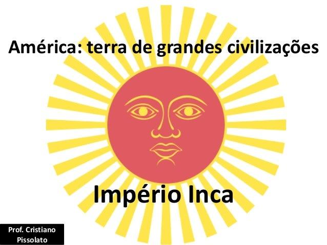 América: terra de grandes civilizações Império Inca Prof. Cristiano Pissolato