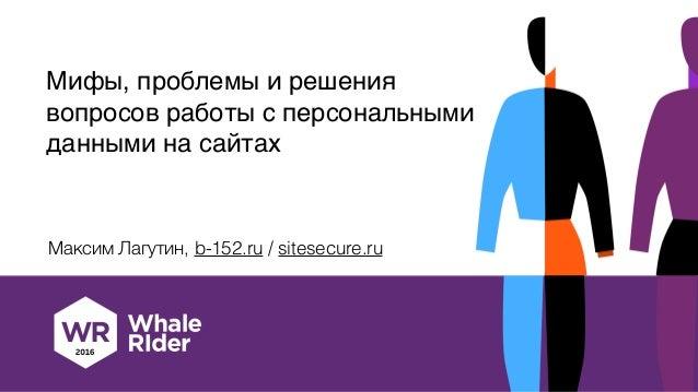 Мифы, проблемы и решения вопросов работы c персональными данными на сайтах Максим Лагутин, b-152.ru / sitesecure.ru