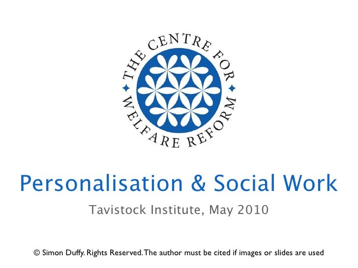 Personalisation & Social Work                  Tavistock Institute, May 2010    © Simon Duffy. Rights Reserved. The author...