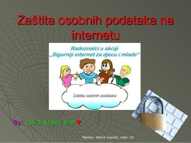 Zaštita osobnih podataka na           internetuBy: Luka Krpač 8.a ♥                       Mentor: Damir Ivančić, nast. inf.