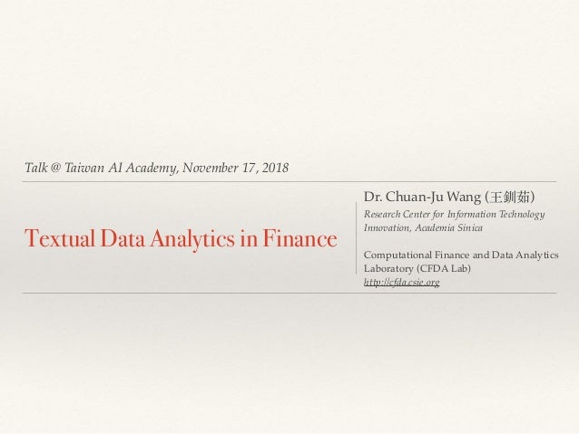 Talk @ Taiwan AI Academy, November 17, 2018 Textual Data Analytics in Finance Dr. Chuan-Ju Wang (王釧茹) Research Center for ...