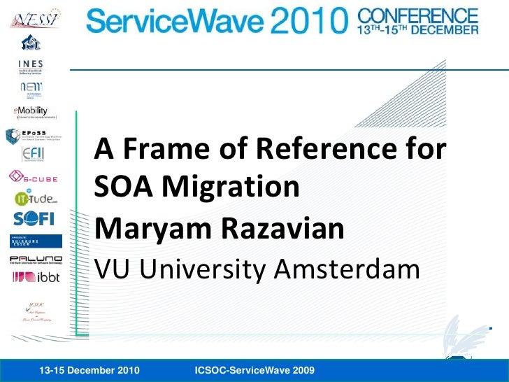 A Frame of Reference for SOA Migration<br />Maryam Razavian<br />VU University Amsterdam<br />13-15 December 2010<br />ICS...