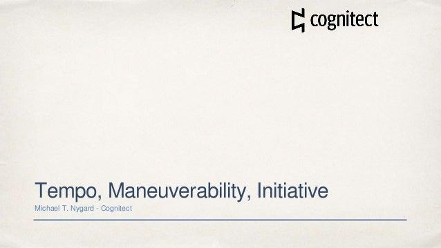 Tempo, Maneuverability, Initiative Michael T. Nygard - Cognitect