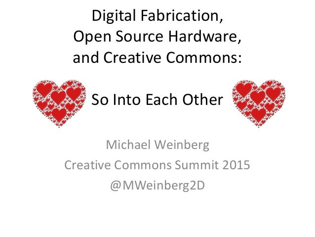 Digital Fabrication, Open Source Hardware, and Creative Commons: So Into Each Other Michael Weinberg Creative Commons Summ...