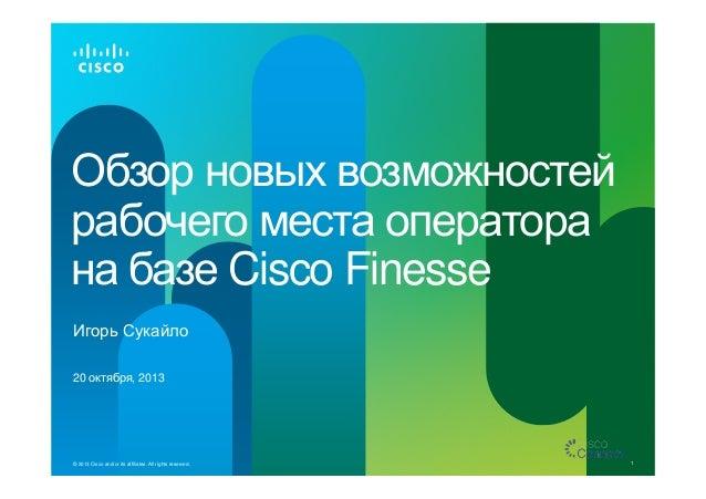 Обзор новых возможностей рабочего места оператора на базе Cisco Finesse Игорь Сукайло 20 октября, 2013  © 2013 Cisco and/o...