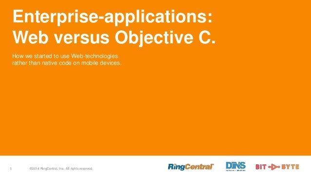 ©2014 RingCentral, Inc. All rights reserved.1 Enterprise-applications: Web versus Objective C. How we started to use Web-t...