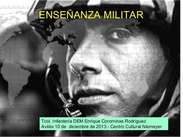 ENSEÑANZA MILITAR  Tcol. Infantería DEM Enrique Corominas Rodríguez Avilés 10 de diciembre de 2013.- Centro Cultural Nieme...
