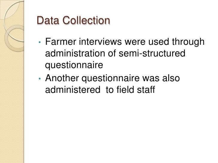Data Collection•   Farmer interviews were used through    administration of semi-structured    questionnaire•   Another qu...