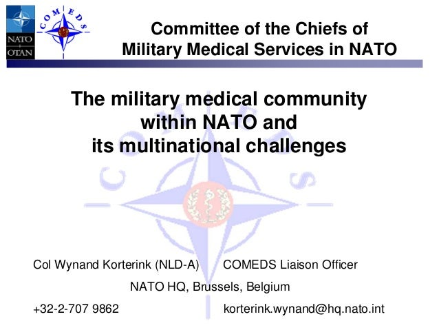 The military medical community within NATO and its multinational challenges Col Wynand Korterink (NLD-A) COMEDS Liaison Of...