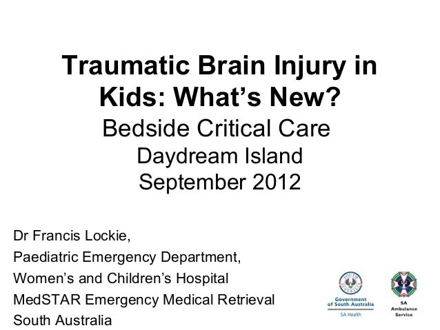 Traumatic Brain Injury in Kids: What's New? Bedside Critical Care Daydream Island September 2012 Dr Francis Lockie, Paedia...